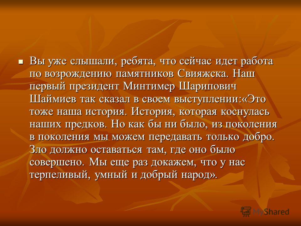 Вы уже слышали, ребята, что сейчас идет работа по возрождению памятников Свияжска. Наш первый президент Минтимер Шарипович Шаймиев так сказал в своем выступлении:«Это тоже наша история. История, которая коснулась наших предков. Но как бы ни было, из