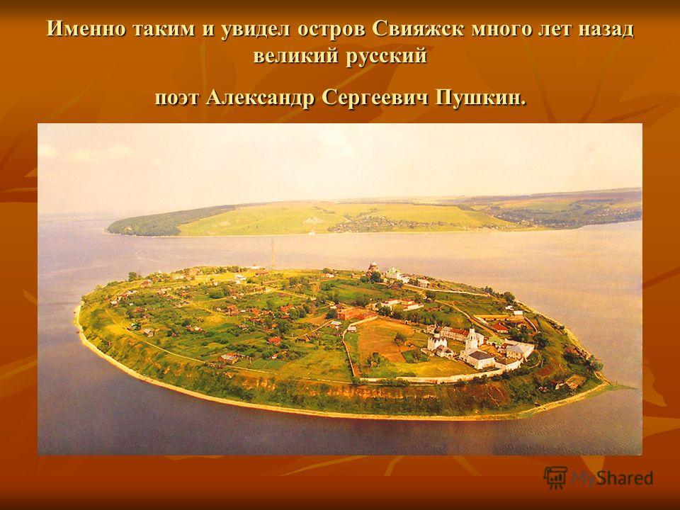 Именно таким и увидел остров Свияжск много лет назад великий русский поэт Александр Сергеевич Пушкин.