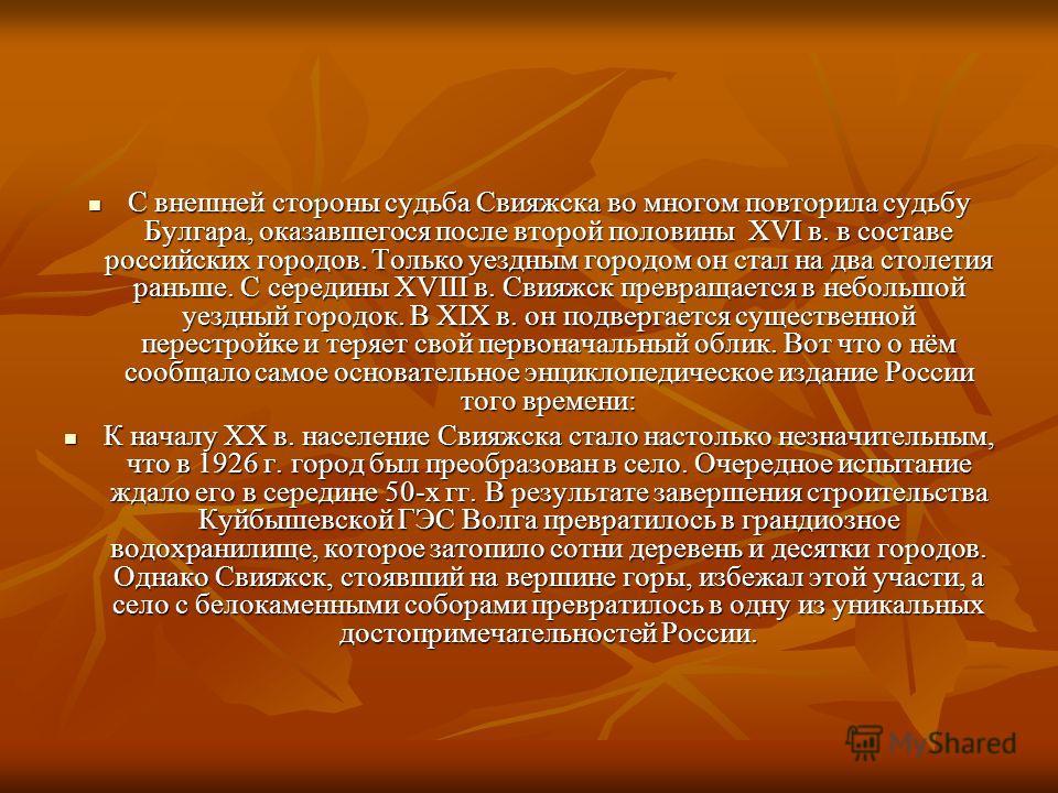 С внешней стороны судьба Свияжска во многом повторила судьбу Булгара, оказавшегося после второй половины XVI в. в составе российских городов. Только уездным городом он стал на два столетия раньше. С середины XVIII в. Свияжск превращается в небольшой