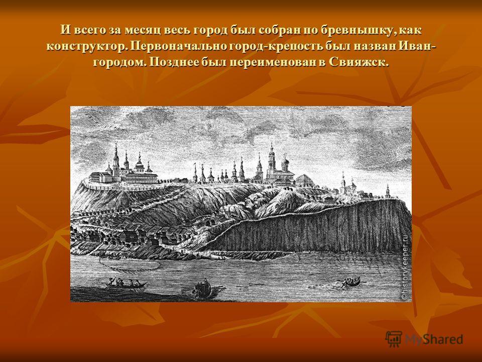 И всего за месяц весь город был собран по бревнышку, как конструктор. Первоначально город-крепость был назван Иван- городом. Позднее был переименован в Свияжск.