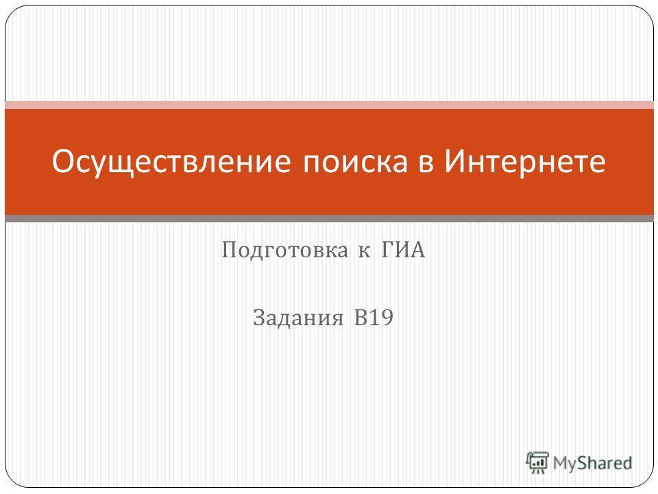 Подготовка к ГИА Задания В 19 Осуществление поиска в Интернете