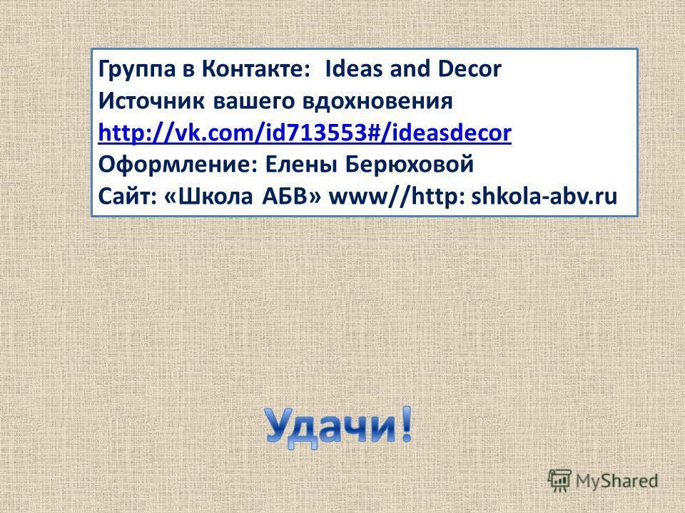 Группа в Контакте: Ideas and Decor Источник вашего вдохновения http://vk.com/id713553#/ideasdecor Оформление: Елены Берюховой Сайт: «Школа АБВ» www//http: shkolа-abv.ru