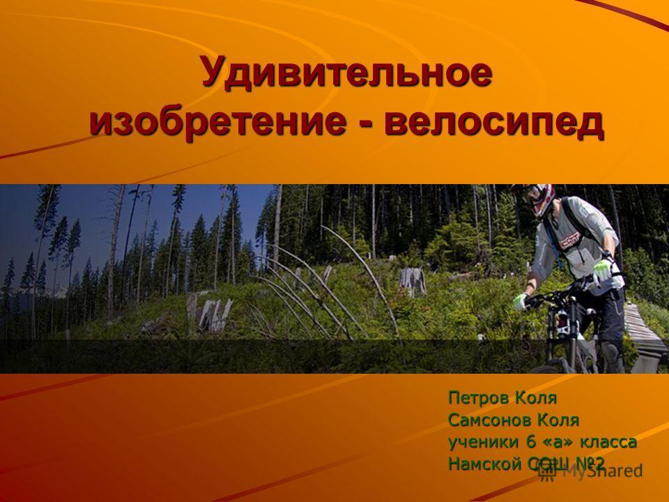 Удивительное изобретение - велосипед Петров Коля Самсонов Коля ученики 6 «а» класса Намской СОШ 2