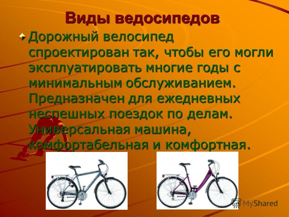 Виды ведосипедов Дорожный велосипед спроектирован так, чтобы его могли эксплуатировать многие годы с минимальным обслуживанием. Предназначен для ежедневных неспешных поездок по делам. Универсальная машина, комфортабельная и комфортная.