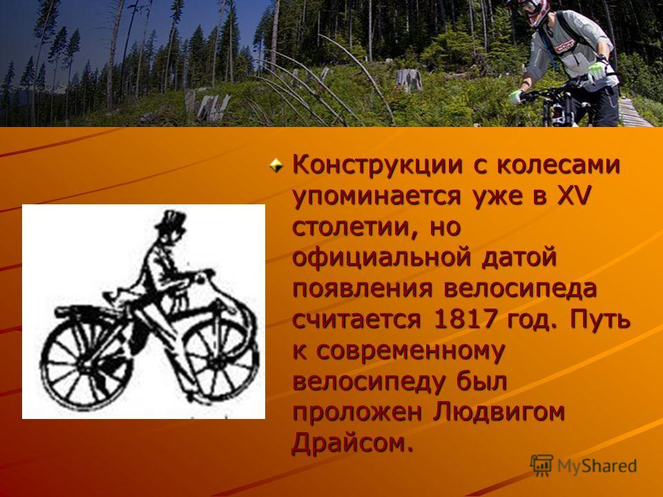 Конструкции с колесами упоминается уже в XV столетии, но официальной датой появления велосипеда считается 1817 год. Путь к современному велосипеду был проложен Людвигом Драйсом.