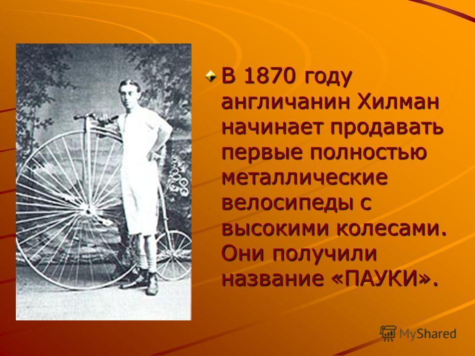 В 1870 году англичанин Хилман начинает продавать первые полностью металлические велосипеды с высокими колесами. Они получили название «ПАУКИ».