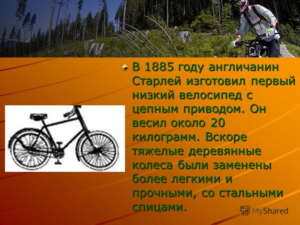 В 1885 году англичанин Старлей изготовил первый низкий велосипед с цепным приводом. Он весил около 20 килограмм. Вскоре тяжелые деревянные колеса были заменены более легкими и прочными, со стальными спицами.