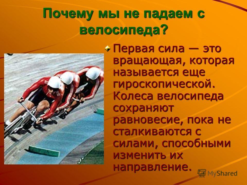 Почему мы не падаем с велосипеда? Первая сила это вращающая, которая называется еще гироскопической. Колеса велосипеда сохраняют равновесие, пока не сталкиваются с силами, способными изменить их направление.