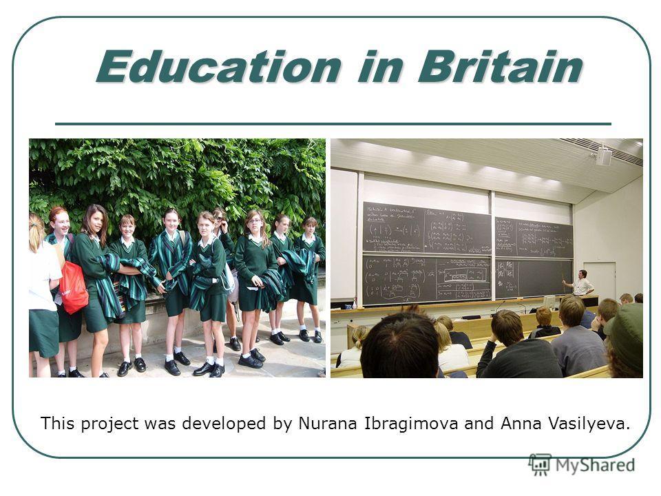 Education in Britain This project was developed by Nurana Ibragimova and Anna Vasilyeva.
