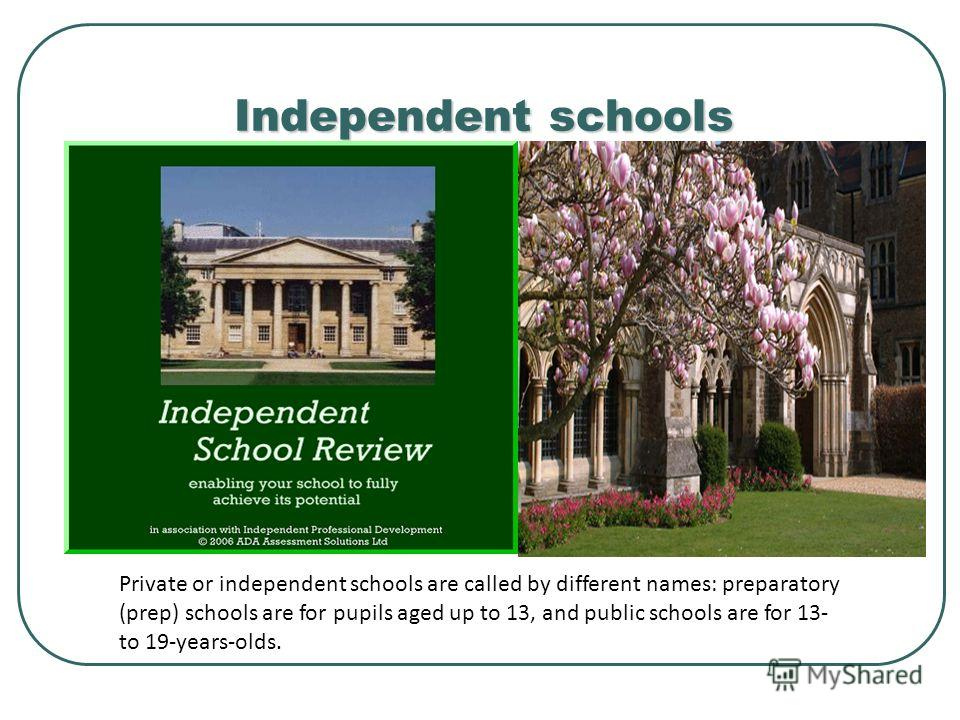 Independent schools Private or independent schools are called by different names: preparatory (prep) schools are for pupils aged up to 13, and public schools are for 13- to 19-years-olds.