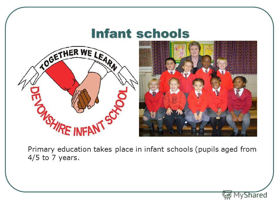 Infant schools Primary education takes place in infant schools (pupils aged from 4/5 to 7 years.