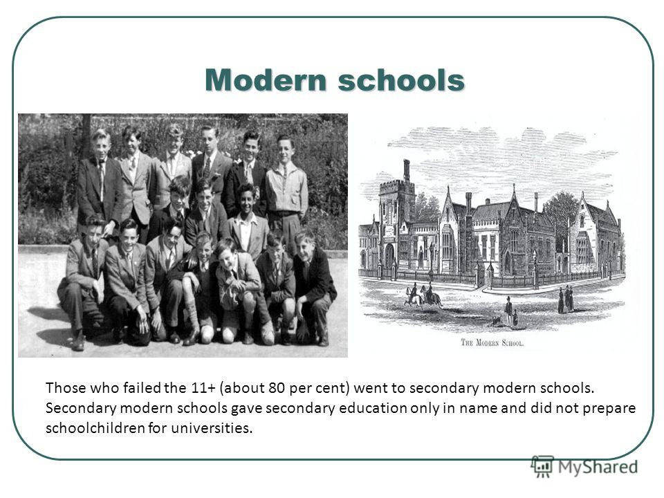 Modern schools Those who failed the 11+ (about 80 per cent) went to secondary modern schools. Secondary modern schools gave secondary education only in name and did not prepare schoolchildren for universities.