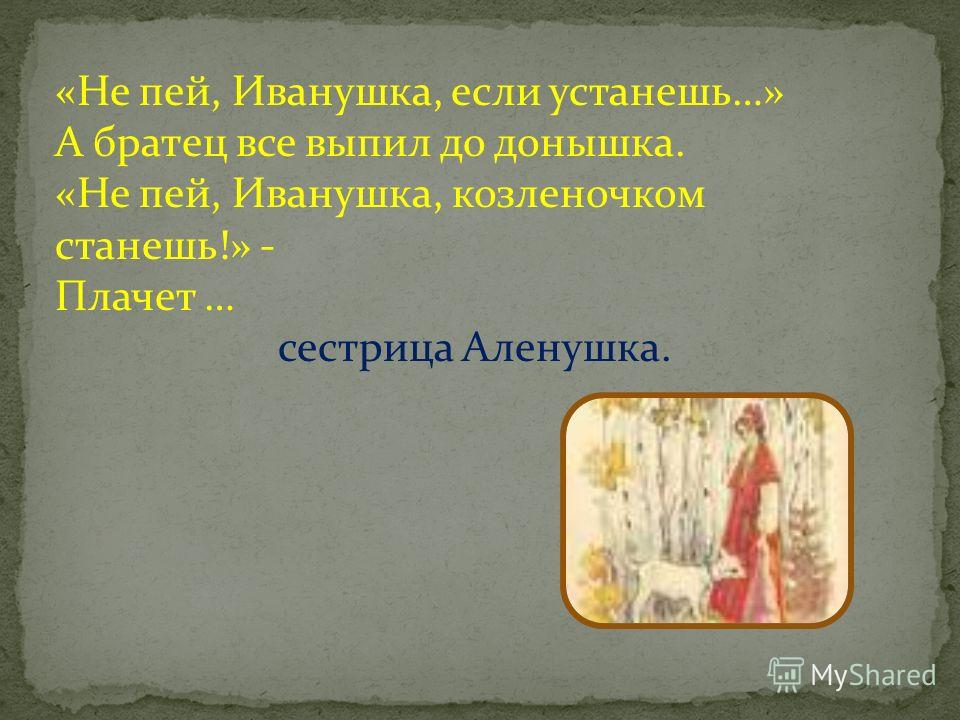 «Не пей, Иванушка, если устанешь…» А братец все выпил до донышка. «Не пей, Иванушка, козленочком станешь!» - Плачет … сестрица Аленушка.