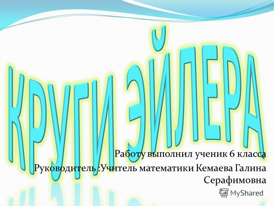 Работу выполнил ученик 6 класса Руководитель :Учитель математики Кемаева Галина Серафимовна
