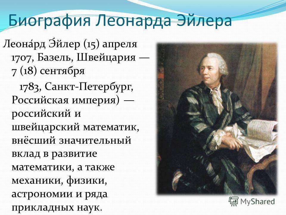Биография Леонарда Эйлера Леона́рд Э́йлер (15) апреля 1707, Базель, Швейцария 7 (18) сентября 1783, Санкт-Петербург, Российская империя) российский и швейцарский математик, внёсший значительный вклад в развитие математики, а также механики, физики, а