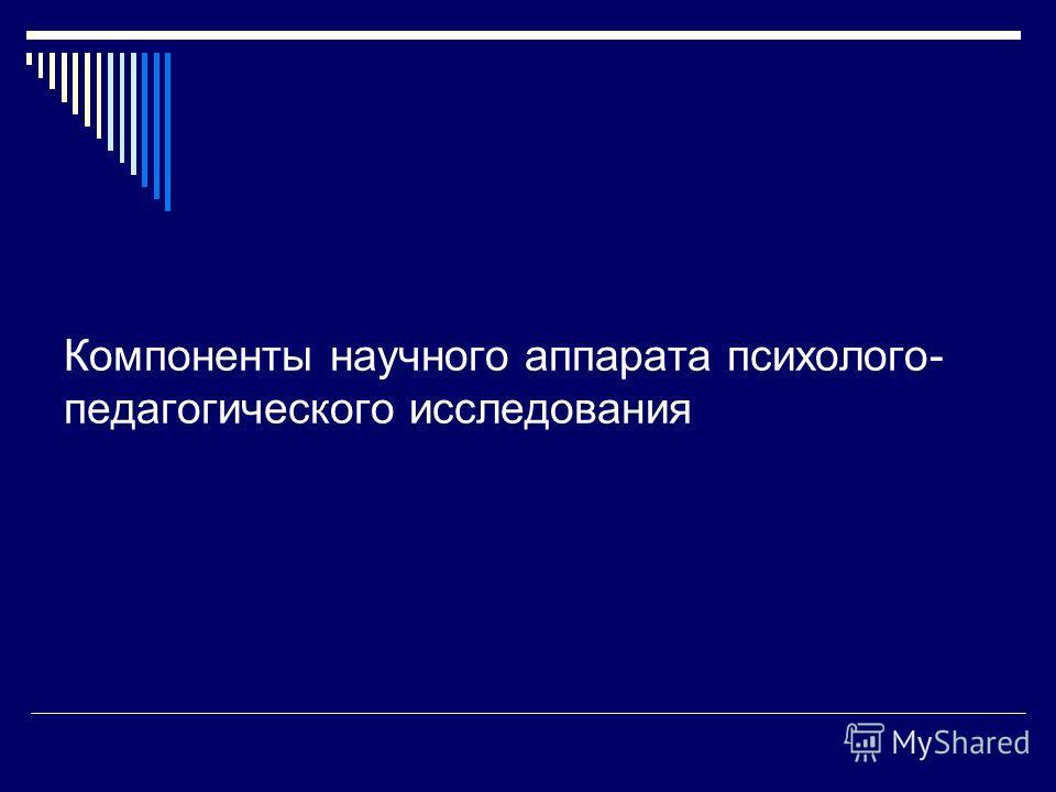 Компоненты научного аппарата психолого- педагогического исследования
