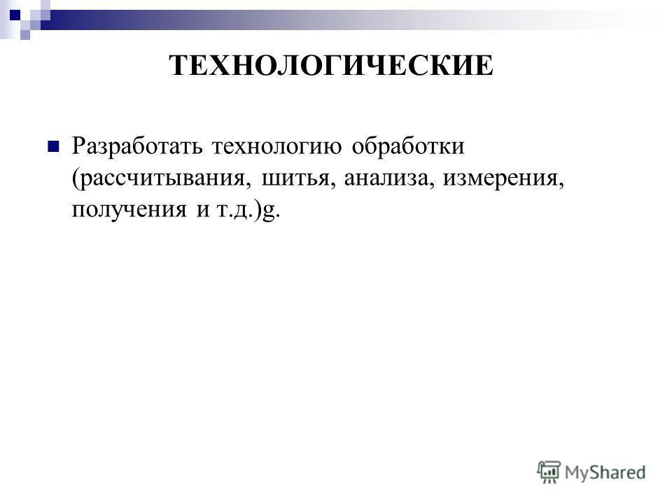 ТЕХНОЛОГИЧЕСКИЕ Разработать технологию обработки (рассчитывания, шитья, анализа, измерения, получения и т.д.)g.
