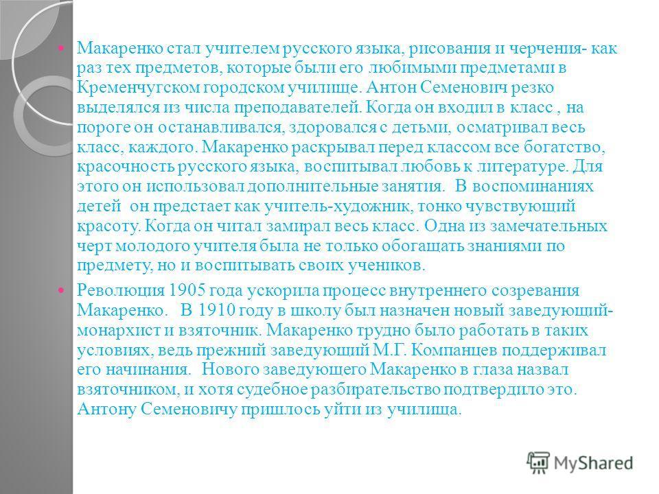 Макаренко стал учителем русского языка, рисования и черчения- как раз тех предметов, которые были его любимыми предметами в Кременчугском городском училище. Антон Семенович резко выделялся из числа преподавателей. Когда он входил в класс, на пороге о