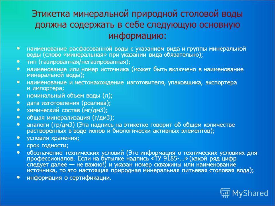 Этикетка минеральной природной столовой воды должна содержать в себе следующую основную информацию: наименование расфасованной воды с указанием вида и группы минеральной воды (слово «минеральная» при указании вида обязательно); тип (газированная/нега