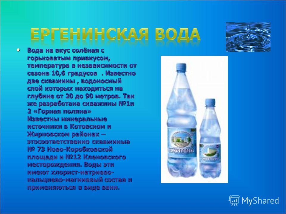 Вода на вкус солёная с горьковатым привкусом, температура в независимости от сезона 10,6 градусов. Известно две скважины, водоносный слой которых находиться на глубине от 20 до 90 метров. Так же разработана скважины 1и 2 «Горная поляна» Известны мине
