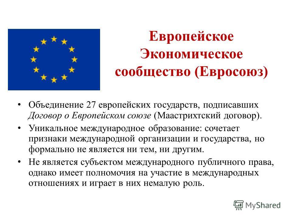 Европейское Экономическое сообщество (Евросоюз) Объединение 27 европейских государств, подписавших Договор о Европейском союзе (Маастрихтский договор). Уникальное международное образование: сочетает признаки международной организации и государства, н