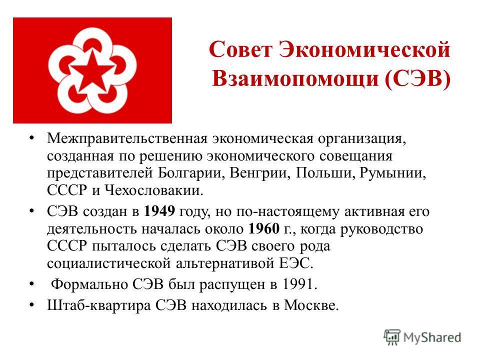 Совет Экономической Взаимопомощи (СЭВ) Межправительственная экономическая организация, созданная по решению экономического совещания представителей Болгарии, Венгрии, Польши, Румынии, СССР и Чехословакии. СЭВ cоздан в 1949 году, но по-настоящему акти