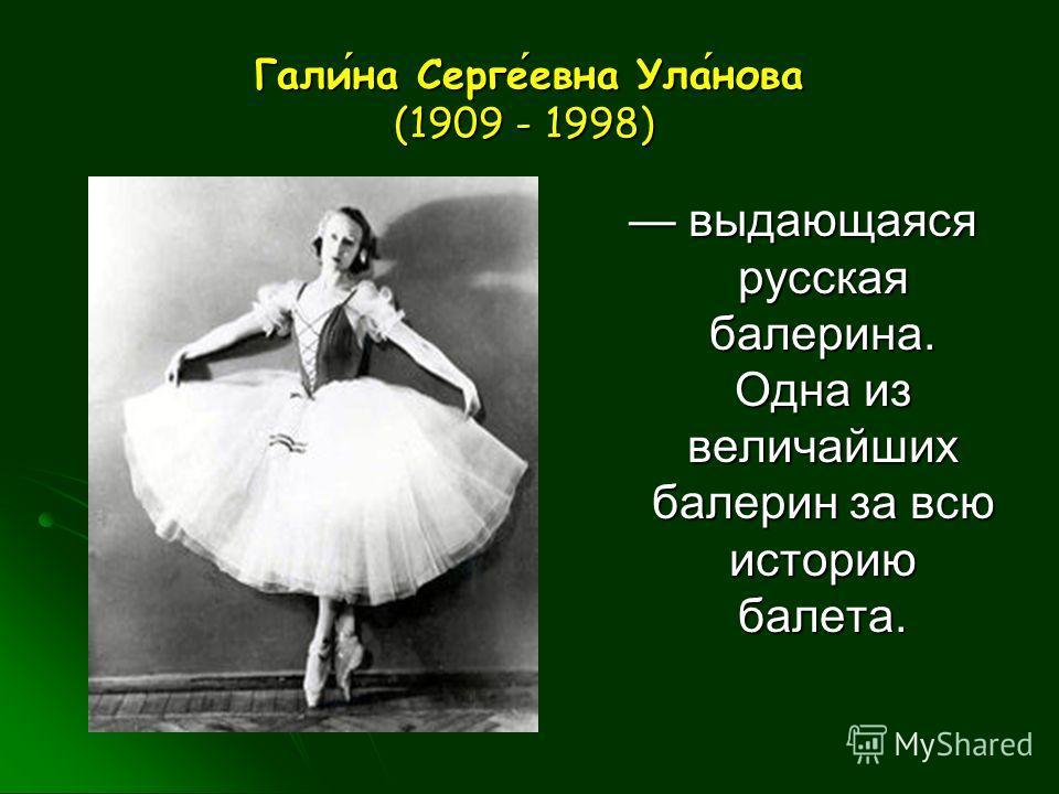 Галина Сергеевна Уланова (1909 - 1998) Галина Сергеевна Уланова (1909 - 1998) выдающаяся русская балерина. Одна из величайших балерин за всю историю балета. выдающаяся русская балерина. Одна из величайших балерин за всю историю балета.