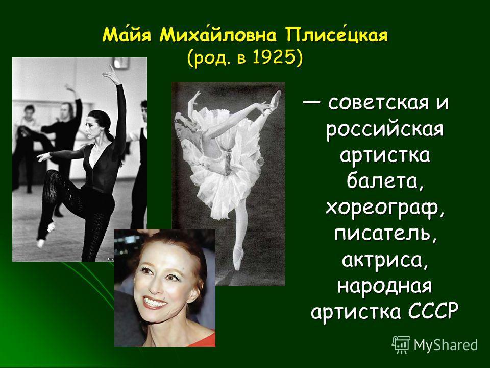 Майя Михайловна Плисецкая (род. в 1925) советская и российская артистка балета, хореограф, писатель, актриса, народная артистка СССР советская и российская артистка балета, хореограф, писатель, актриса, народная артистка СССР