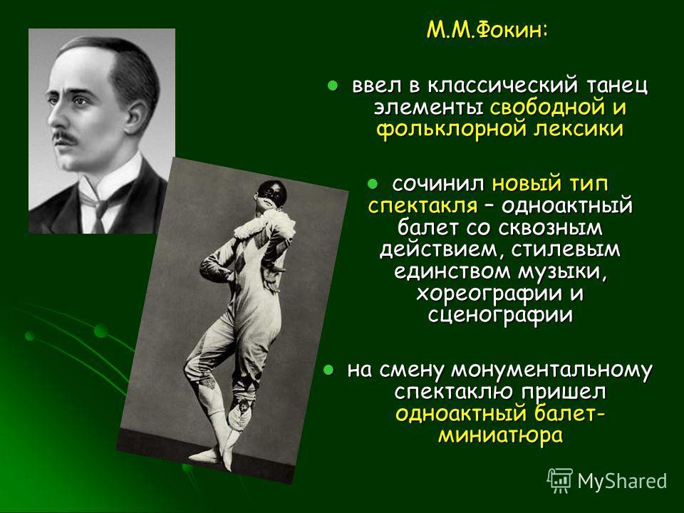 М.М.Фокин: ввел в классический танец элементы свободной и фольклорной лексики ввел в классический танец элементы свободной и фольклорной лексики сочинил новый тип спектакля – одноактный балет со сквозным действием, стилевым единством музыки, хореогра