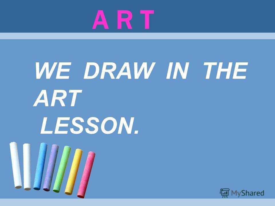 A R T WE DRAW IN THE ART LESSON.