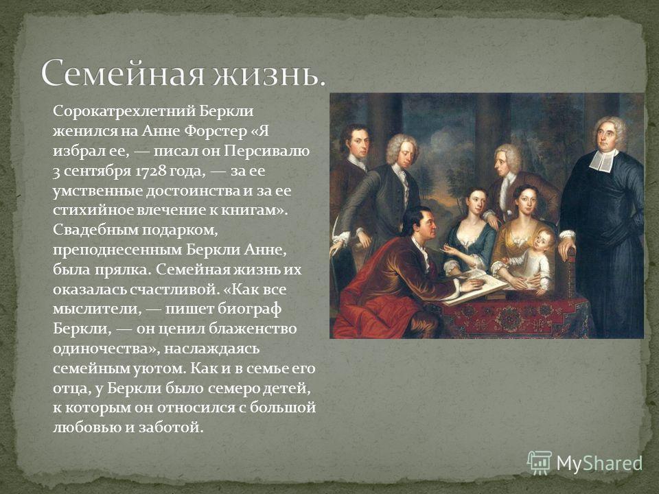 Сорокатрехлетний Беркли женился на Анне Форстер «Я избрал ее, писал он Персивалю 3 сентября 1728 года, за ее умственные достоинства и за ее стихийное влечение к книгам». Свадебным подарком, преподнесенным Беркли Анне, была прялка. Семейная жизнь их о