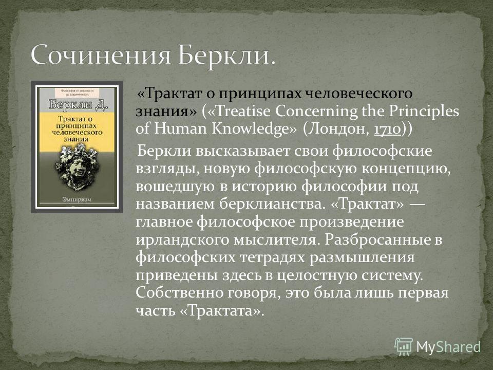 «Трактат о принципах человеческого знания» («Treatise Concerning the Principles of Human Knowledge» (Лондон, 1710)) Беркли высказывает свои философские взгляды, новую философскую концепцию, вошедшую в историю философии под названием берклианства. «Тр