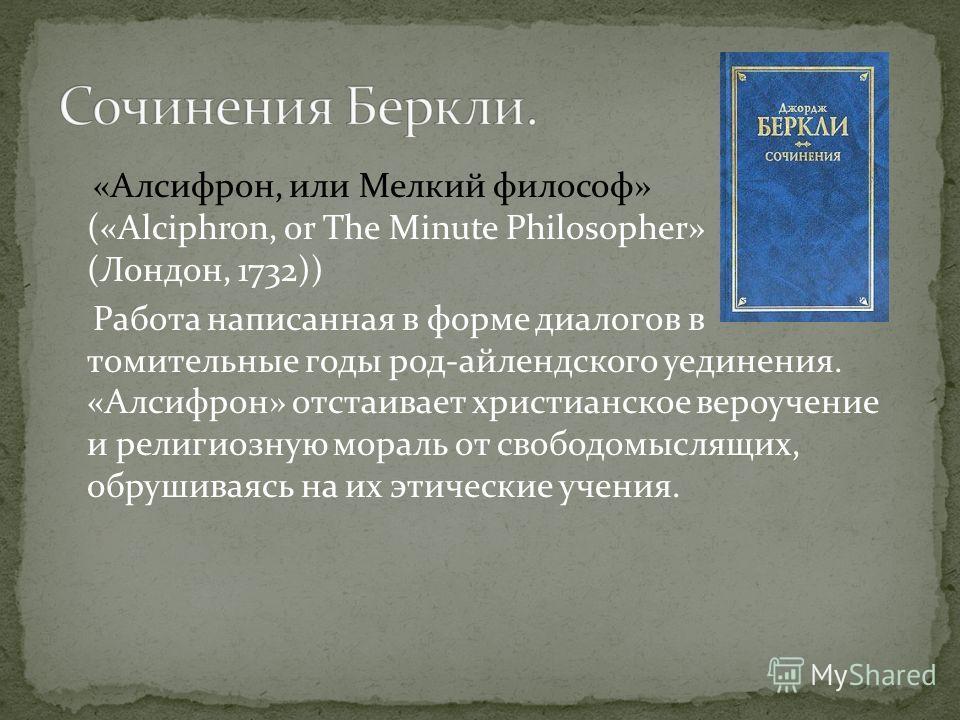 «Алсифрон, или Мелкий философ» («Alciphron, or The Minute Philosopher» (Лондон, 1732)) Работа написанная в форме диалогов в томительные годы род-айлендского уединения. «Алсифрон» отстаивает христианское вероучение и религиозную мораль от свободомысля