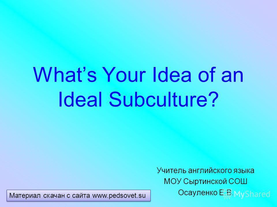 Whats Your Idea of an Ideal Subculture? Учитель английского языка МОУ Сыртинской СОШ Осауленко Е.В. Материал скачан с сайта www.pedsovet.su