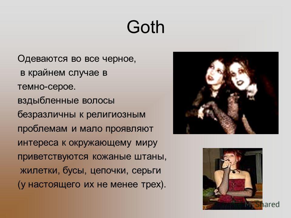 Goth Одеваются во все черное, в крайнем случае в темно-серое. вздыбленные волосы безразличны к религиозным проблемам и мало проявляют интереса к окружающему миру приветствуются кожаные штаны, жилетки, бусы, цепочки, серьги (у настоящего их не менее т