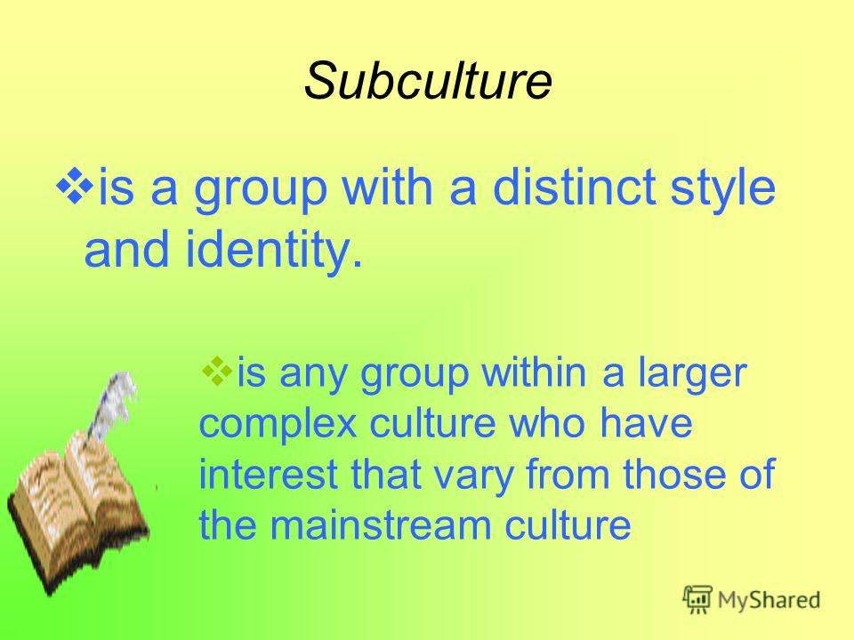 Subculture is a group with a distinct style and identity. is any group within a larger complex culture who have interest that vary from those of the mainstream culture