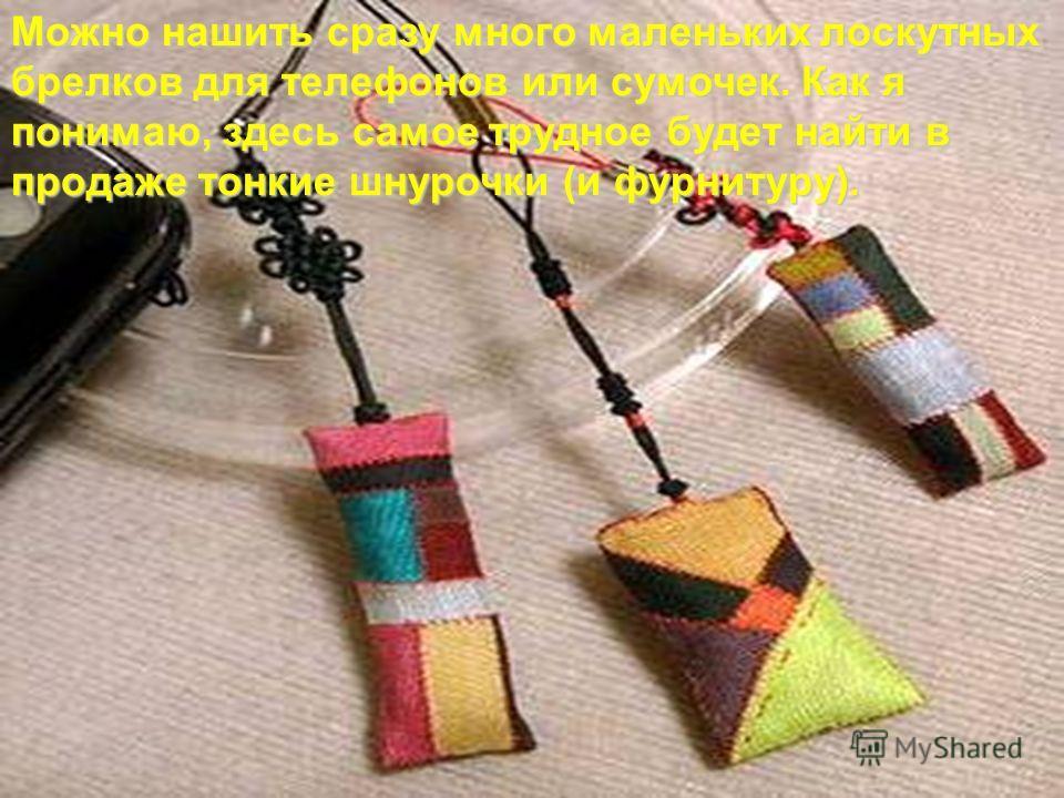 Можно нашить сразу много маленьких лоскутных брелков для телефонов или сумочек. Как я понимаю, здесь самое трудное будет найти в продаже тонкие шнурочки (и фурнитуру).