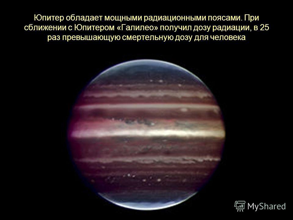 Юпитер обладает мощными радиационными поясами. При сближении с Юпитером «Галилео» получил дозу радиации, в 25 раз превышающую смертельную дозу для человека