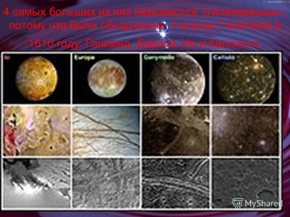 4 самых больших из них называются «галилеевыми», потому что были обнаружены Галилео Галилеем в 1610 году: Ганимед, Европа, Ио и Каллисто.