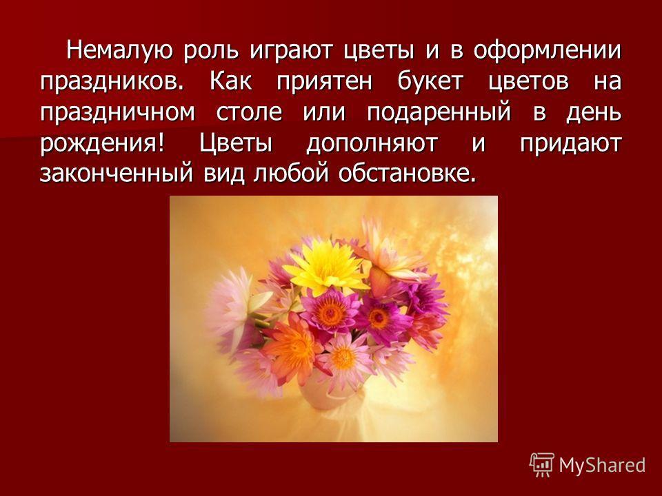 Немалую роль играют цветы и в оформлении праздников. Как приятен букет цветов на праздничном столе или подаренный в день рождения! Цветы дополняют и придают законченный вид любой обстановке.
