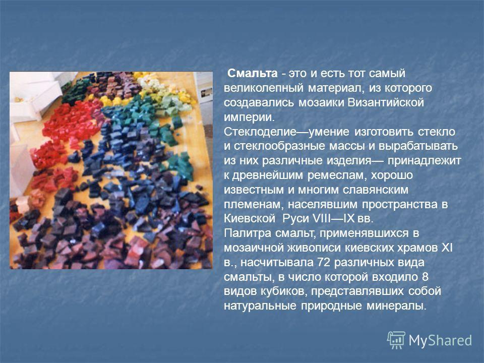 Смальта - это и есть тот самый великолепный материал, из которого создавались мозаики Византийской империи. Стеклоделиеумение изготовить стекло и стеклообразные массы и вырабатывать из них различные изделия принадлежит к древнейшим ремеслам, хорошо и