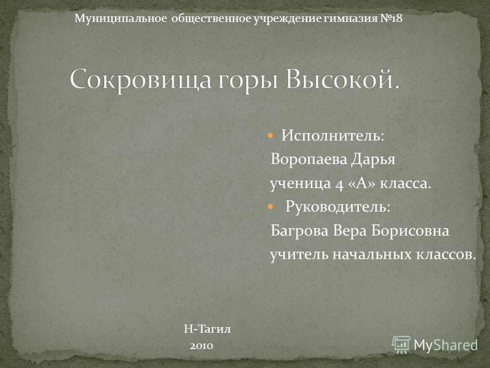 Исполнитель: Воропаева Дарья ученица 4 «А» класса. Руководитель: Багрова Вера Борисовна учитель начальных классов. Муниципальное общественное учреждение гимназия 18 Н-Тагил 2010