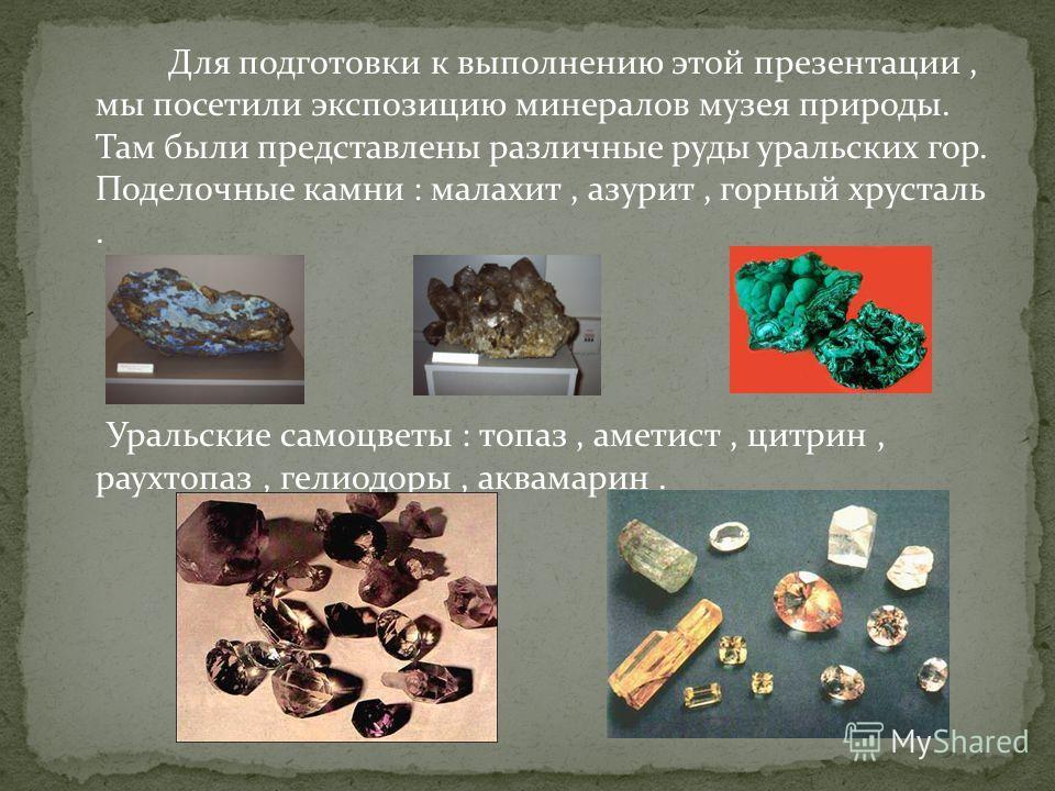 Для подготовки к выполнению этой презентации, мы посетили экспозицию минералов музея природы. Там были представлены различные руды уральских гор. Поделочные камни : малахит, азурит, горный хрусталь. Уральские самоцветы : топаз, аметист, цитрин, раухт