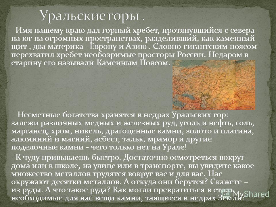 Имя нашему краю дал горный хребет, протянувшийся с севера на юг на огромных пространствах, разделивший, как каменный щит, два материка –Европу и Азию. Словно гигантским поясом перехватил хребет необозримые просторы России. Недаром в старину его назыв