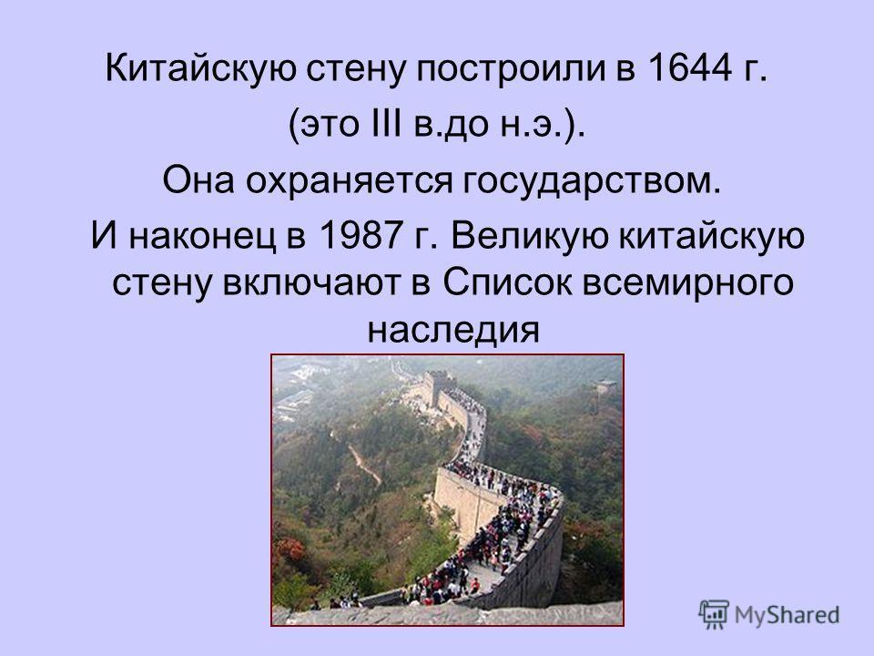 Китайскую стену построили в 1644 г. (это III в.до н.э.). Она охраняется государством. И наконец в 1987 г. Великую китайскую стену включают в Список всемирного наследия