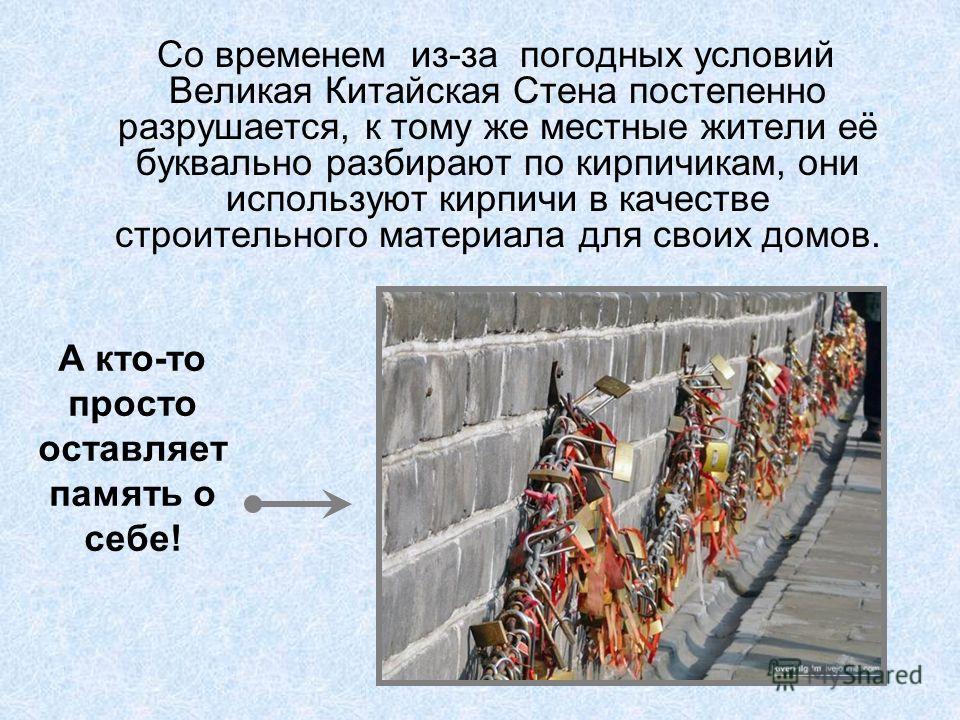 Со временем из-за погодных условий Великая Китайская Стена постепенно разрушается, к тому же местные жители её буквально разбирают по кирпичикам, они используют кирпичи в качестве строительного материала для своих домов. А кто-то просто оставляет пам