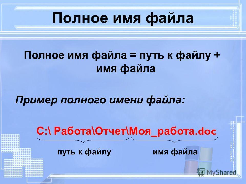 Полное имя файла Полное имя файла = путь к файлу + имя файла Пример полного имени файла: С:\ Работа\Отчет\Моя_работа. doc С:\ Работа\Отчет\Моя_работа. doc путь к файлуимя файла