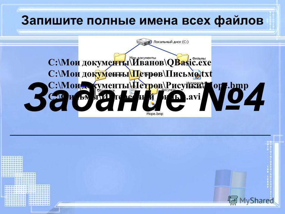 Запишите полные имена всех файлов C:\Мои документы\Иванов\QBasic.exe C:\Мои документы\Петров\Письмо.txt C:\Мои документы\Петров\Рисунки\Море.bmp C:\Фильмы\Интересный фильм.avi Задание 4 __________________________________________