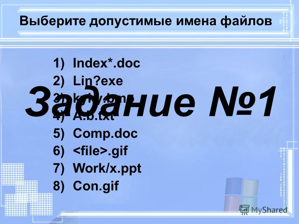 Выберите допустимые имена файлов 1)Index*.doc 2)Lin?exe 3)kyky.bmp 4)A.b.txt 5)Comp.doc 6).gif 7)Work/x.ppt 8)Con.gif Задание 1