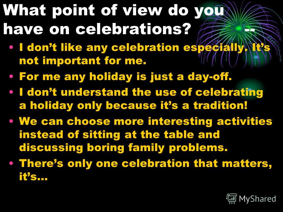 What point of view do you have on celebrations? -- I dont like any celebration especially. Its not important for me. For me any holiday is just a day-off. I dont understand the use of celebrating a holiday only because its a tradition! We can choose